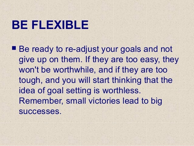 BE FLEXIBLE  Be ready to re-adjust your goals and not give up on them. If they are too easy, they won't be worthwhile, an...