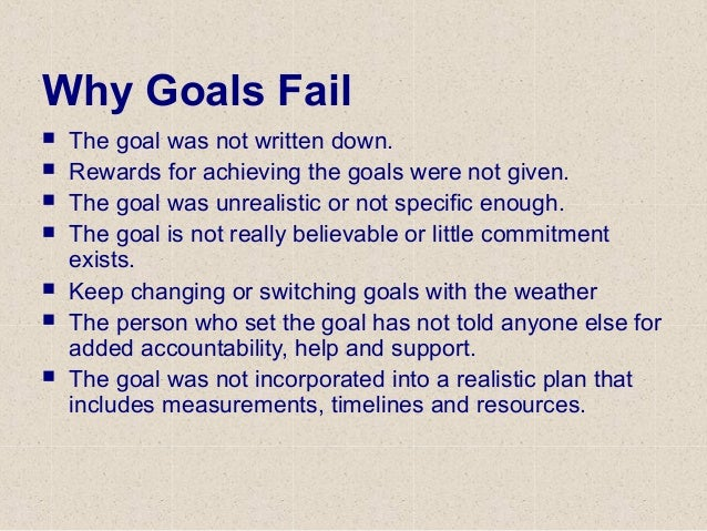 Why Goals Fail  The goal was not written down.  Rewards for achieving the goals were not given.  The goal was unrealist...