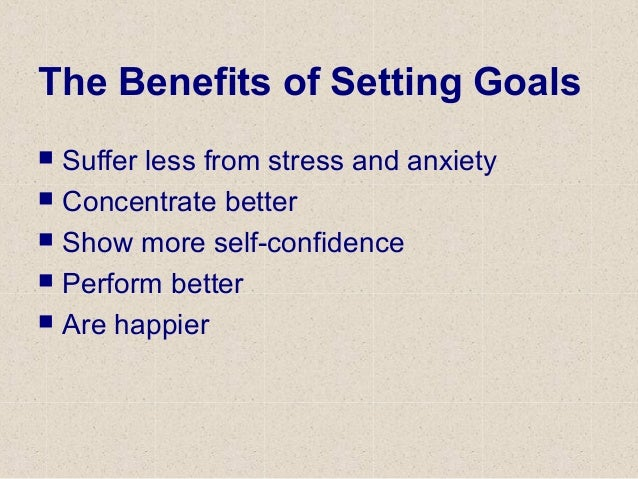 The Benefits of Setting Goals  Suffer less from stress and anxiety  Concentrate better  Show more self-confidence  Per...