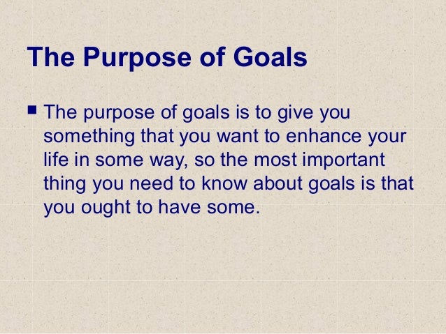 The Purpose of Goals  The purpose of goals is to give you something that you want to enhance your life in some way, so th...