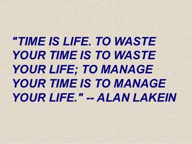 """""""TIME IS LIFE. TO WASTE YOUR TIME IS TO WASTE YOUR LIFE; TO MANAGE YOUR TIME IS TO MANAGE YOUR LIFE."""" -- ALAN LAKEIN"""
