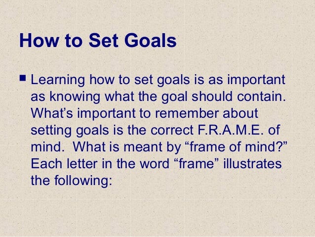 How to Set Goals  Learning how to set goals is as important as knowing what the goal should contain. What's important to ...