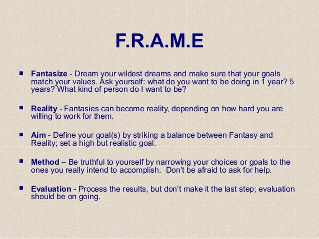 F.R.A.M.E  Fantasize - Dream your wildest dreams and make sure that your goals match your values. Ask yourself: what do y...