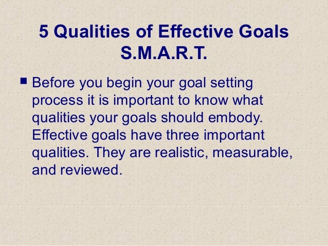5 Qualities of Effective Goals S.M.A.R.T.  Before you begin your goal setting process it is important to know what qualit...