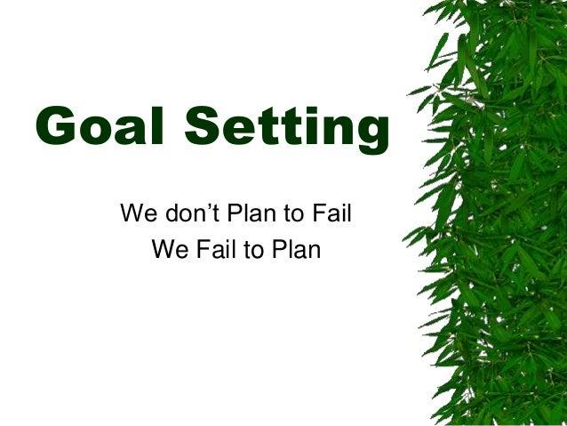 Goal Setting  We don't Plan to Fail  We Fail to Plan