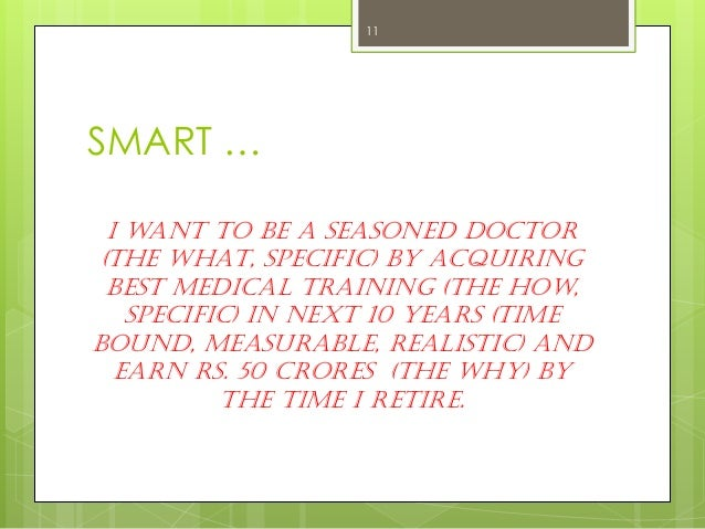 SMART …  I want to be a seasoned Doctor (The WHAT, Specific) by acquiring best medical training (The How, Specific) in nex...