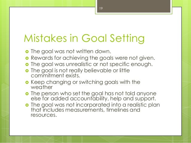 Mistakes in Goal Setting  The goal was not written down.  Rewards for achieving the goals were not given.  The goal was...