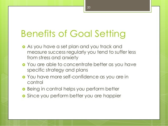 Benefits of Goal Setting  As you have a set plan and you track and measure success regularly you tend to suffer less from...