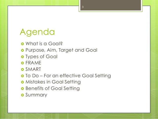 Agenda  What is a Goal?  Purpose, Aim, Target and Goal  Types of Goal  FRAME  SMART  To Do – For an effective Goal S...