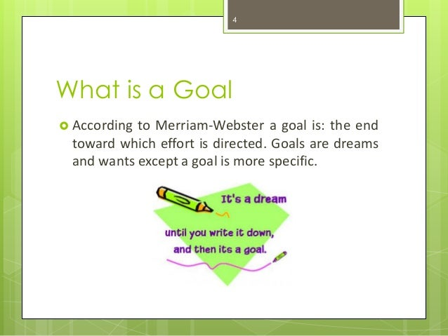 What is a Goal  According to Merriam-Webster a goal is: the end toward which effort is directed. Goals are dreams and wan...