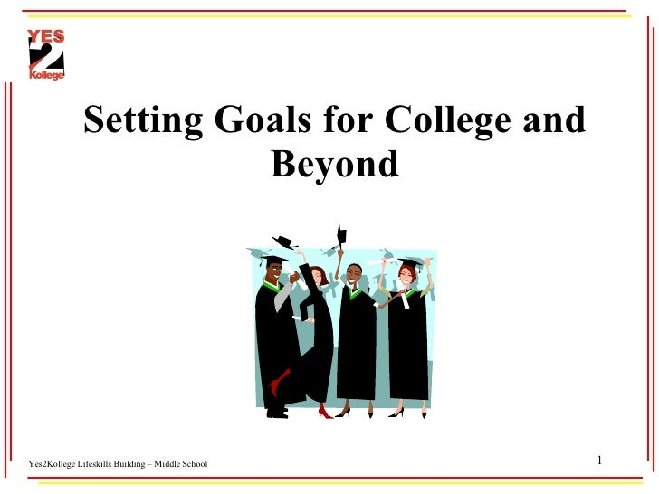 Setting Goals for College and Beyond Yes2Kollege Lifeskills Building – Middle School