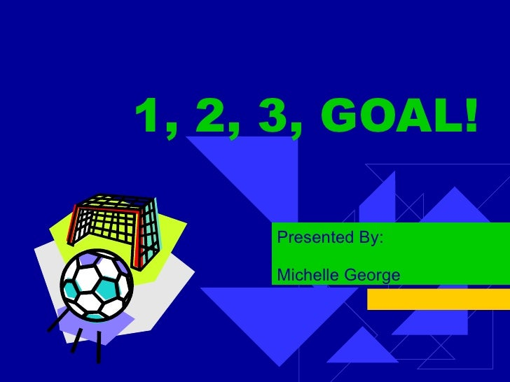1, 2, 3, GOAL! Presented By: Michelle George
