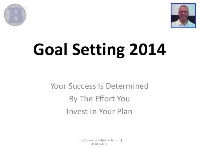 Goal Setting 2014 Your Success Is Determined By The Effort You Invest In Your Plan  http://www.robertjbanach.com | #Goals2...