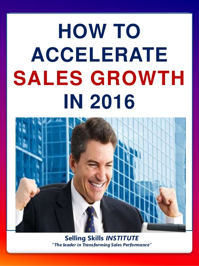 """HOW TO ACCELERATE SALES GROWTH IN 2016 Selling Skills INSTITUTE """"The leader in Transforming Sales Performance"""""""