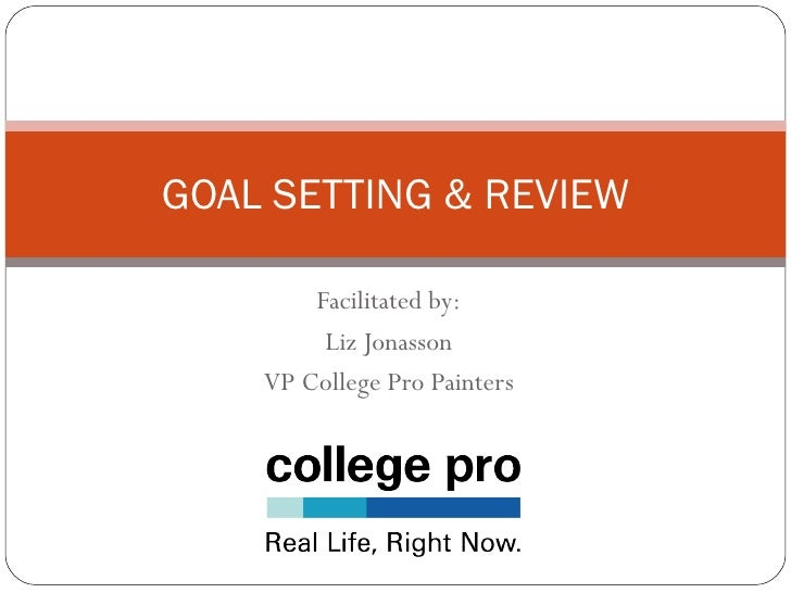 GOAL SETTING & REVIEW          Facilitated by:          Liz Jonasson     VP College Pro Painters