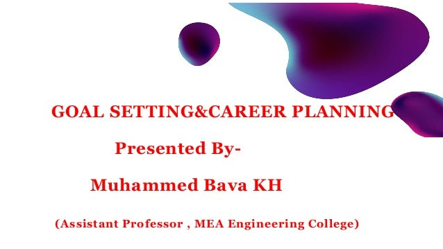 GOAL SETTING&CAREER PLANNING Presented By- Muhammed Bava KH (Assistant Professor , MEA Engineering College)