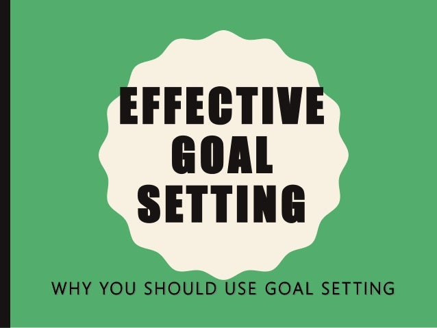 EFFECTIVE GOAL SETTING WHY YOU SHOULD USE GOAL SET TING
