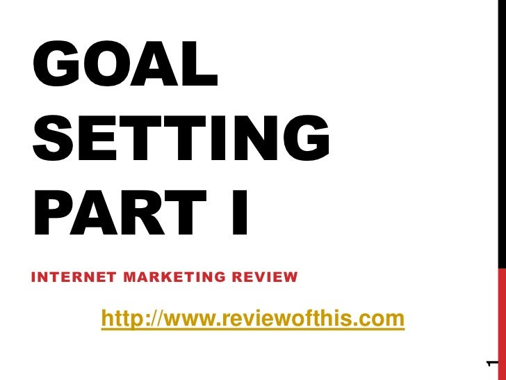 GOAL SETTING PART I<br />Internet Marketing Review<br />1<br />http://www.reviewofthis.com<br />