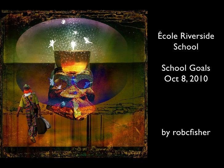 École Riverside     School   School Goals   Oct 8, 2010      by robcfisher