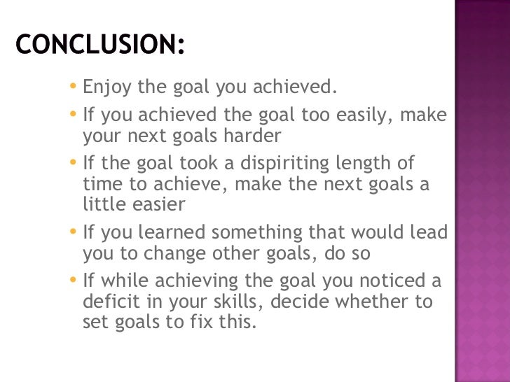goal setting conclusion Goal setting theory is a goal setting leads to technique used to raise better performance by incentives for increasing motivation employees to .