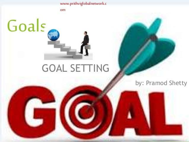 www.prithviglobalnetwork.c om Goals GOAL SETTING by: Pramod Shetty www.prithviglobalnetwork.c om