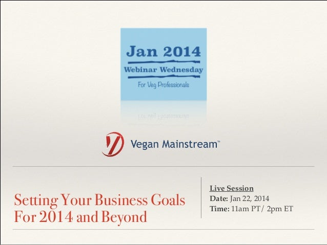 ! Setting Your Business Goals For 2014 and Beyond Live Session ! Date: Jan 22, 2014 ! Time: 11am PT/ 2pm ET