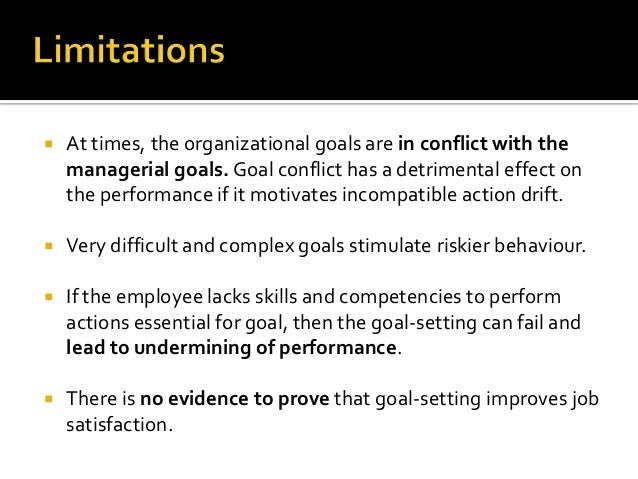    At times, the organizational goals are in conflict with the    managerial goals. Goal conflict has a detrimental effec...