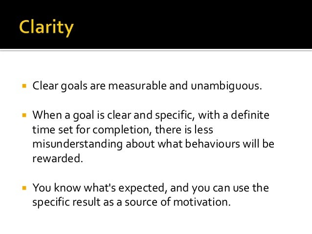    Clear goals are measurable and unambiguous.   When a goal is clear and specific, with a definite    time set for comp...