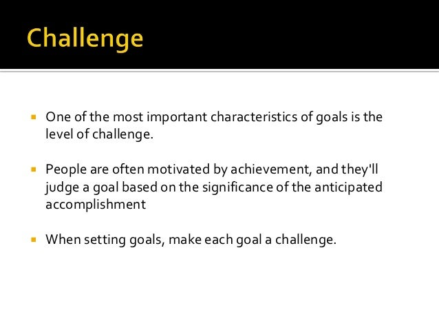    One of the most important characteristics of goals is the    level of challenge.   People are often motivated by achi...