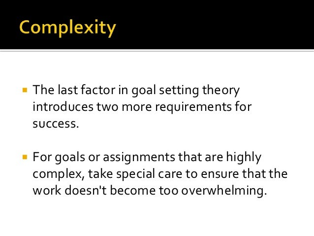    The last factor in goal setting theory    introduces two more requirements for    success.   For goals or assignments...
