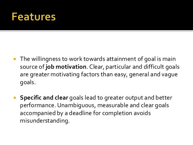    The willingness to work towards attainment of goal is main    source of job motivation. Clear, particular and difficul...