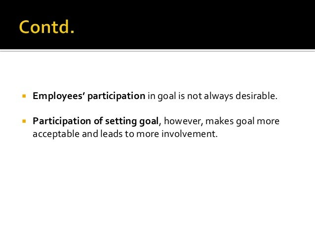    Employees' participation in goal is not always desirable.   Participation of setting goal, however, makes goal more  ...