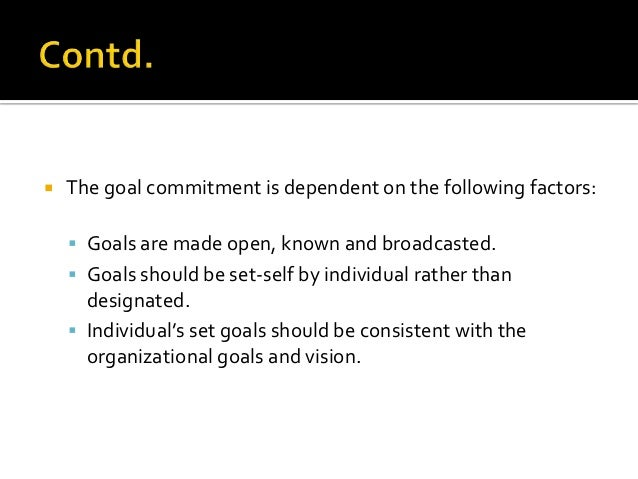   The goal commitment is dependent on the following factors:     Goals are made open, known and broadcasted.     Goals...