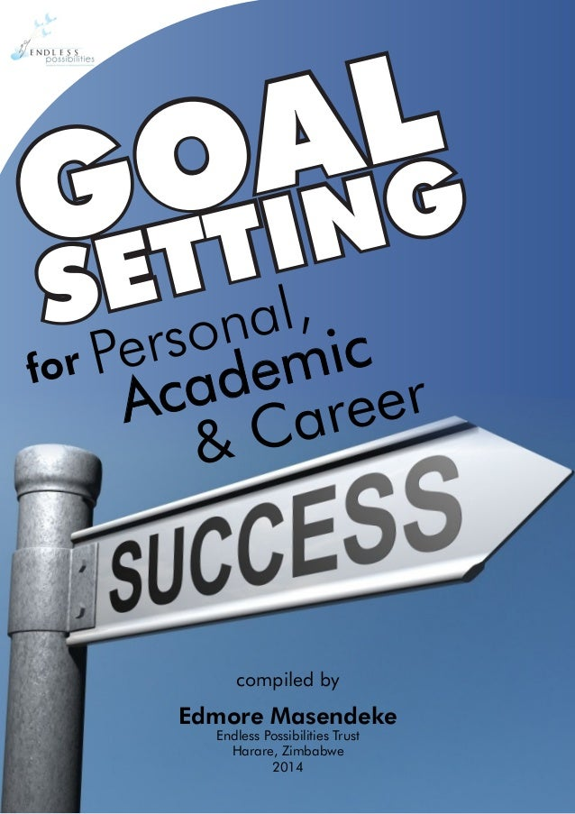 compiled by Edmore Masendeke Endless Possibilities Trust Harare, Zimbabwe 2014 & Career GOAL SETTINGGOAL SETTING for Perso...