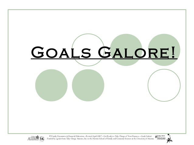 © Family Economics & Financial Education – Revised April 2007 – Get Ready to Take Charge of Your Finances – Goals Galore! ...