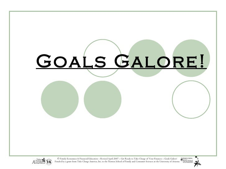 Goals Galore!   © Family Economics & Financial Education – Revised April 2007 – Get Ready to Take Charge of Your Finances ...