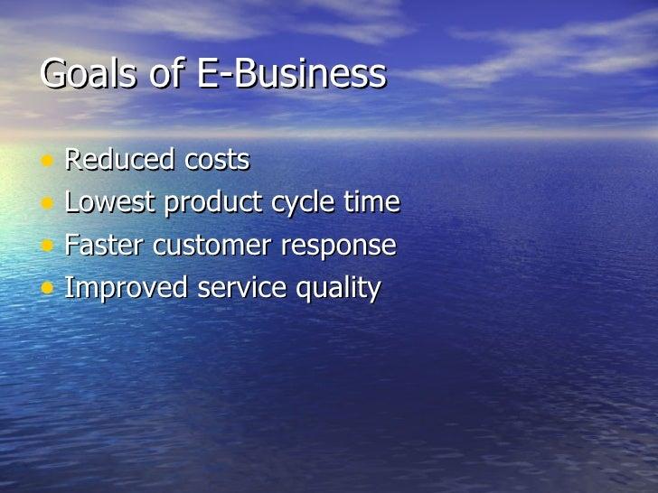 Goals of E-Business <ul><li>Reduced costs </li></ul><ul><li>Lowest product cycle time </li></ul><ul><li>Faster customer re...