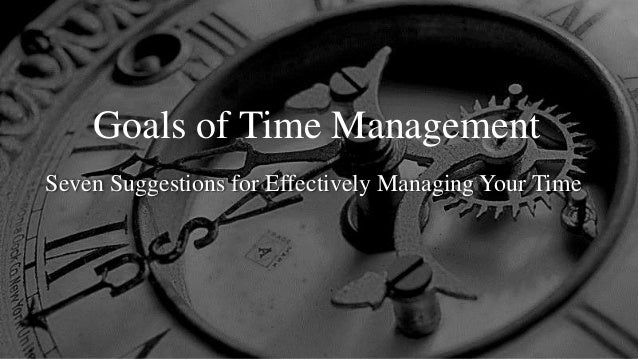 Goals of Time Management Seven Suggestions for Effectively Managing Your Time