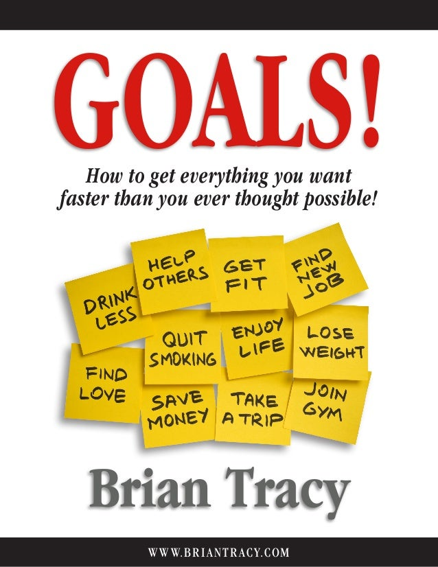 GOALS! Brian Tracy How to get everything you want faster than you ever thought possible. WWW.BRIANTR ACY.COM How to get ev...