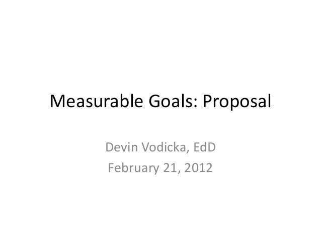 Measurable Goals: Proposal      Devin Vodicka, EdD      February 21, 2012