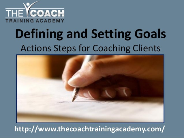 Defining and Setting Goals Actions Steps for Coaching Clients http://www.thecoachtrainingacademy.com/