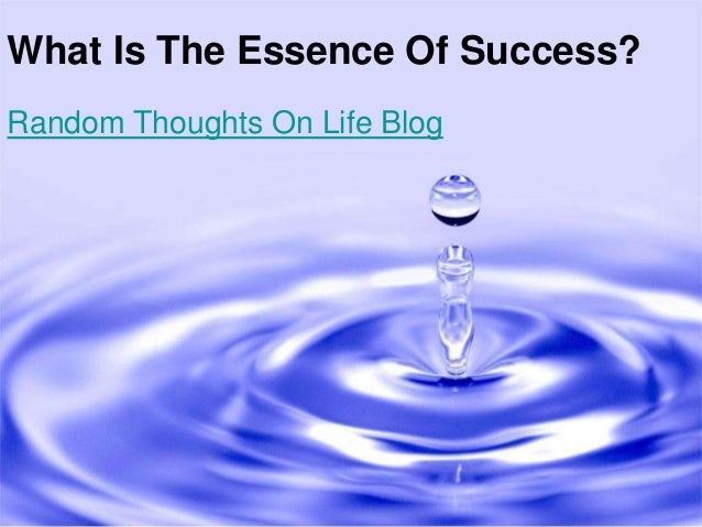 What Is The Essence Of Success?Random Thoughts On Life Blog
