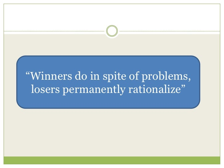 """""""Winners do in spite of problems, losers permanently rationalize"""""""