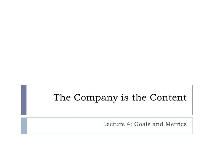 The Company is the Content         Lecture 4: Goals and Metrics