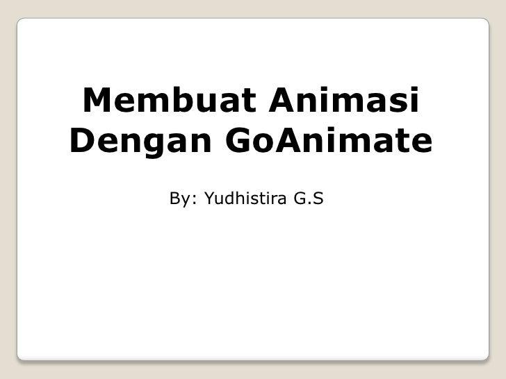 Membuat AnimasiDengan GoAnimate    By: Yudhistira G.S