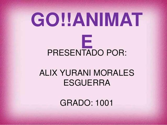 GO!!ANIMAT  E  PRESENTADO POR:  ALIX YURANI MORALES  ESGUERRA  GRADO: 1001