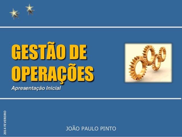 GESTÃO DE OPERAÇÕES 2014 FEVEREIRO  Apresentação Inicial  JOÃO PAULO PINTO