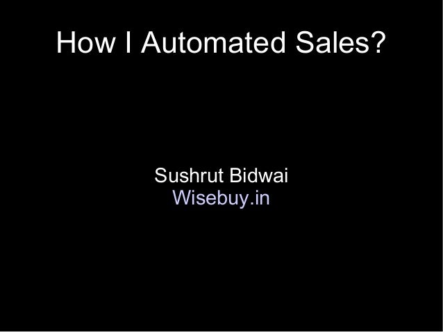 How I Automated Sales?      Sushrut Bidwai       Wisebuy.in