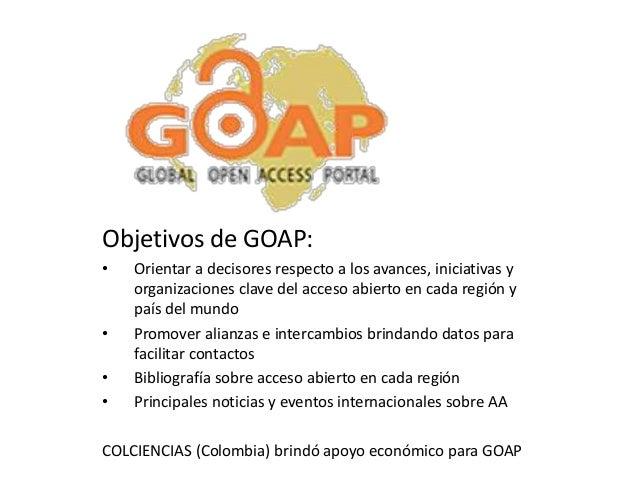 . Objetivos de GOAP: •  •  • •  Orientar a decisores respecto a los avances, iniciativas y organizaciones clave del acceso...