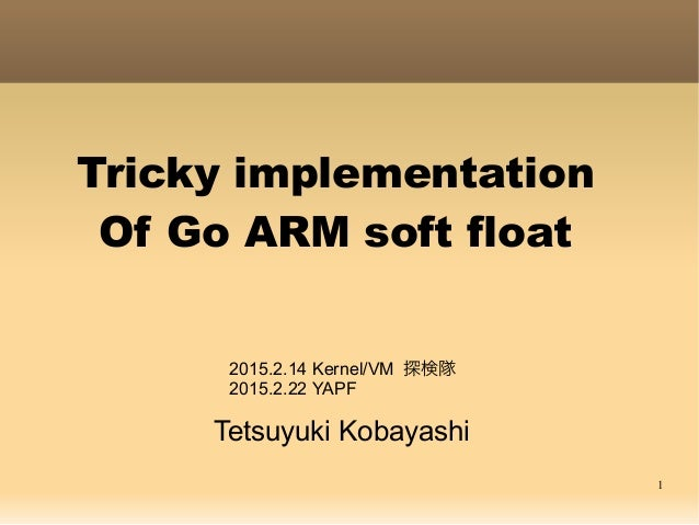 1 Tricky implementation Of Go ARM soft float Tetsuyuki Kobayashi 2015.2.14 Kernel/VM 探検隊 2015.2.22 YAPF